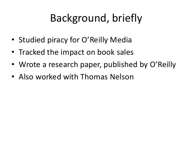 Background, briefly • Studied piracy for O'Reilly Media • Tracked the impact on book sales • Wrote a research paper, publi...