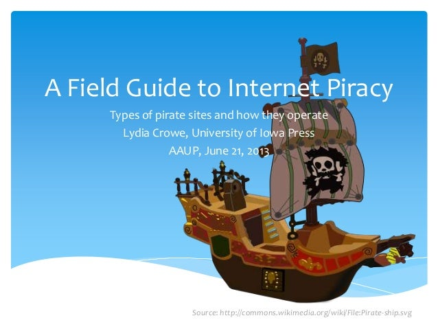 A Field Guide to Internet Piracy Types of pirate sites and how they operate Lydia Crowe, University of Iowa Press AAUP, Ju...