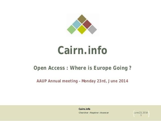 Cairn.info Chercher : Repérer : Avancer June 23, 2014 1{ } Cairn.info Open Access : Where is Europe Going ? AAUP Annual me...