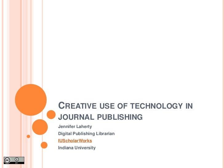 Creative use of technology in journal publishing<br />Jennifer Laherty<br />Digital Publishing Librarian<br />IUScholarWor...