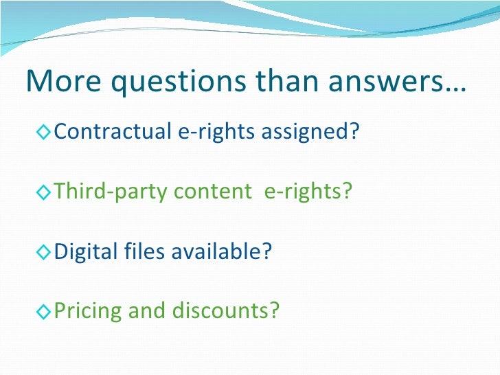 More questions than answers… <ul><li>Contractual e-rights assigned? </li></ul><ul><li>Third-party content  e-rights? </li>...