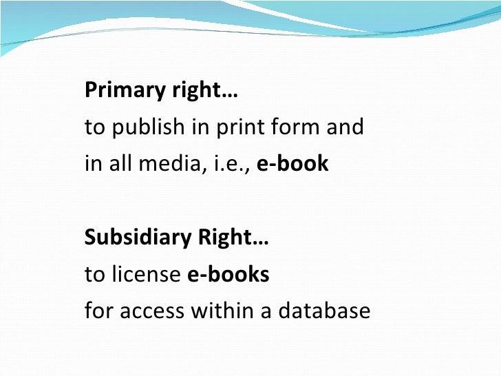 <ul><li>Primary right…  </li></ul><ul><li>to publish in print form and  </li></ul><ul><li>in all media, i.e.,  e-book </li...
