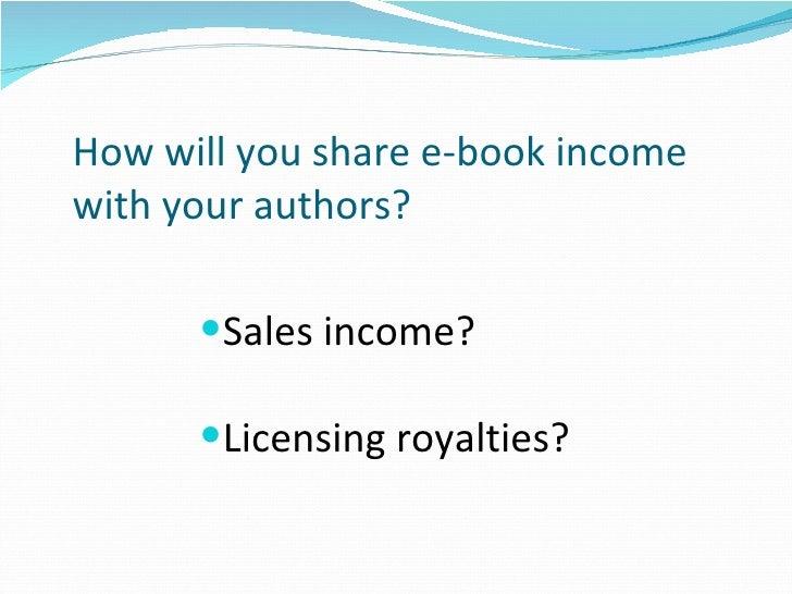 How will you share e-book income  with your authors? <ul><li>Sales income?  </li></ul><ul><li>Licensing royalties? </li></ul>