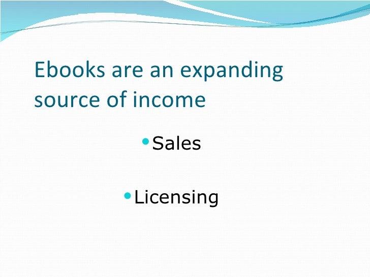 Ebooks are an expanding source of income <ul><li>Sales </li></ul><ul><li>Licensing </li></ul>