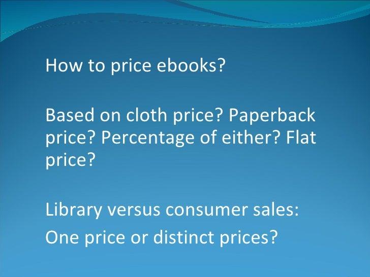 <ul><li>How to price ebooks?  </li></ul><ul><li>Based on cloth price? Paperback price? Percentage of either? Flat price? <...