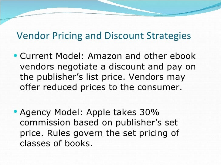 Vendor Pricing and Discount Strategies <ul><li>Current Model: Amazon and other ebook vendors negotiate a discount and pay ...