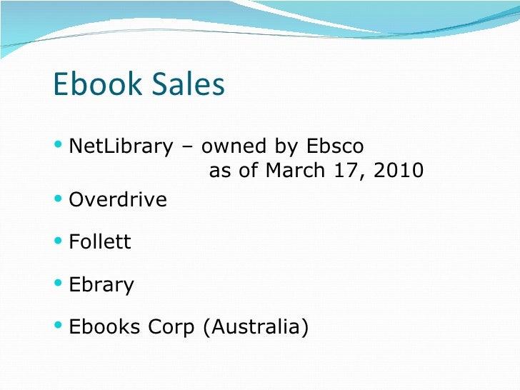 Ebook Sales <ul><li>NetLibrary – owned by Ebsco  as of March 17, 2010  </li></ul><ul><li>Overdrive </li></ul><ul><li>Folle...