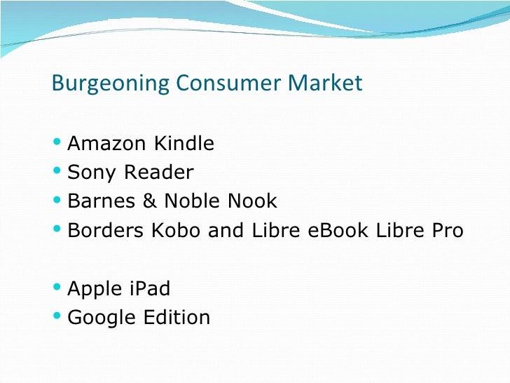 Burgeoning Consumer Market <ul><li>Amazon Kindle </li></ul><ul><li>Sony Reader </li></ul><ul><li>Barnes & Noble Nook </li>...