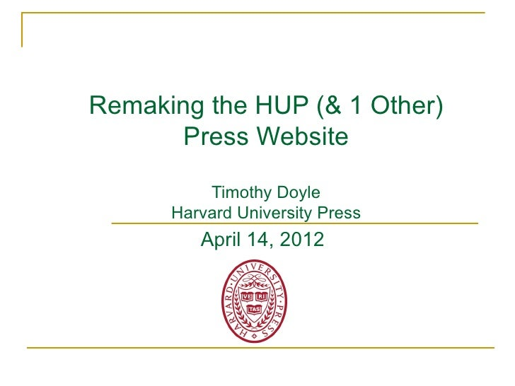 Remaking the HUP (& 1 Other)      Press Website          Timothy Doyle      Harvard University Press         April 14, 2012