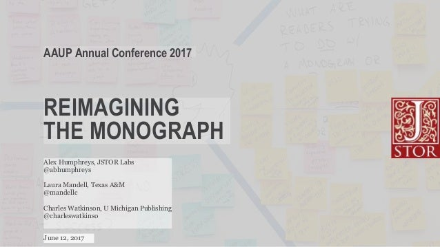 REIMAGINING THE MONOGRAPH AAUP Annual Conference 2017 June 12, 2017 Alex Humphreys, JSTOR Labs @abhumphreys Laura Mandell,...