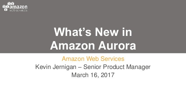What's New in Amazon Aurora Amazon Web Services Kevin Jernigan – Senior Product Manager March 16, 2017