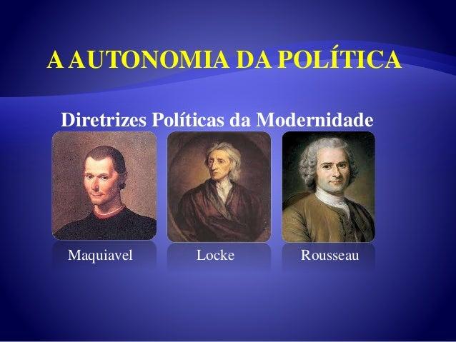 Diretrizes Políticas da Modernidade Maquiavel Locke Rousseau AAUTONOMIA DA POLÍTICA