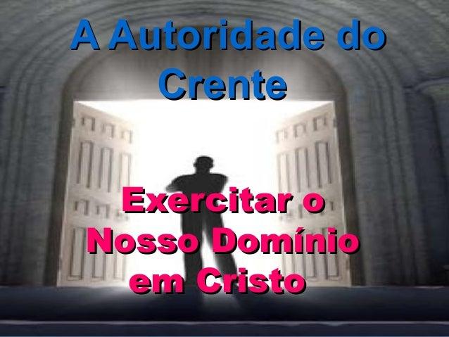 A Autoridade doA Autoridade do CrenteCrente Exercitar oExercitar o Nosso DomínioNosso Domínio em Cristoem Cristo