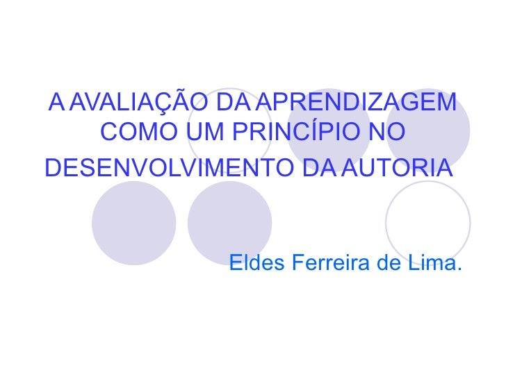 A AVALIAÇÃO DA APRENDIZAGEM    COMO UM PRINCÍPIO NODESENVOLVIMENTO DA AUTORIA            Eldes Ferreira de Lima.