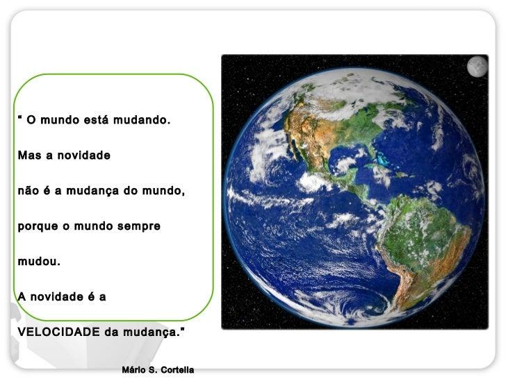 """"""" O mundo está mudando.Mas a novidadenão é a mudança do mundo,porque o mundo sempremudou.A novidade é aVELOCIDADE da mudan..."""