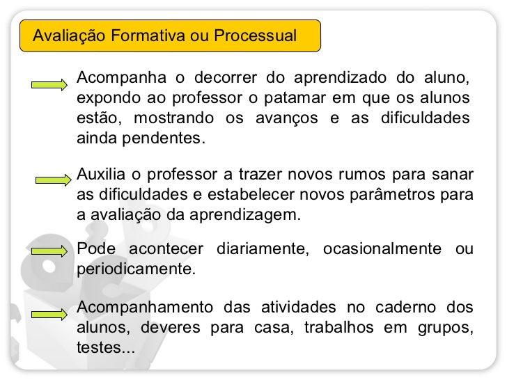 Avaliação Formativa ou Processual     Acompanha o decorrer do aprendizado do aluno,     expondo ao professor o patamar em ...