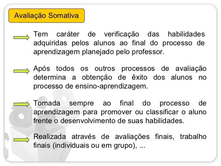 Avaliação Somativa     Tem caráter de verificação das habilidades     adquiridas pelos alunos ao final do processo de     ...