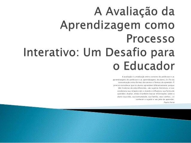 A avaliação é a mediação entre o ensino do professor e as aprendizagens do professor e as aprendizagens do aluno, é o fio ...