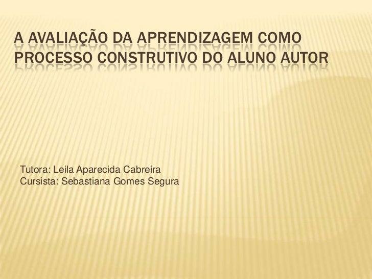 A avaliação da aprendizagem como processo construtivo do aluno autor<br />Tutora: Leila Aparecida Cabreira<br />Cursista: ...