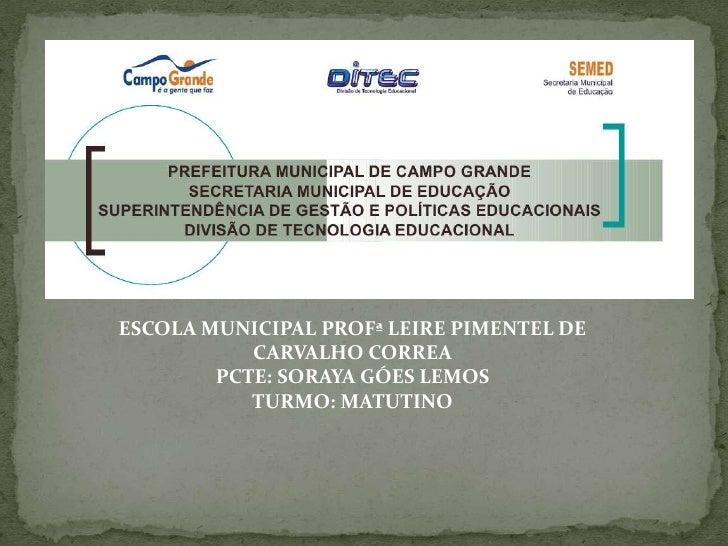 ESCOLA MUNICIPAL PROFª LEIRE PIMENTEL DE           CARVALHO CORREA        PCTE: SORAYA GÓES LEMOS           TURMO: MATUTINO