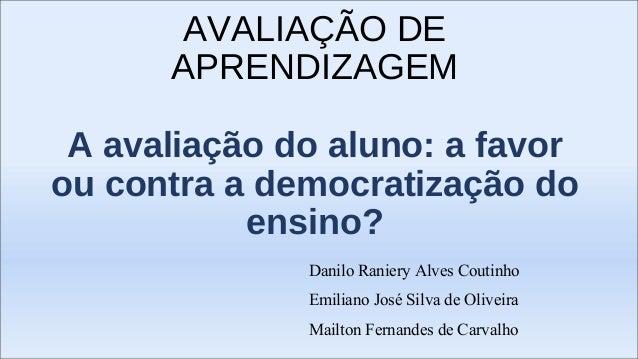 AVALIAÇÃO DE  APRENDIZAGEM  A avaliação do aluno: a favor  ou contra a democratização do  ensino?  Danilo Raniery Alves Co...