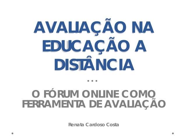 AVALIAÇÃO NA EDUCAÇÃO A DISTÂNCIA O FÓRUM ONLINE COMO FERRAMENTA DE AVALIAÇÃO Renata Cardoso Costa