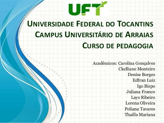 UNIVERSIDADE FEDERAL DO TOCANTINS CAMPUS UNIVERSITÁRIO DE ARRAIAS CURSO DE PEDAGOGIA Acadêmicos: Carolina Gonçalves Ckelli...