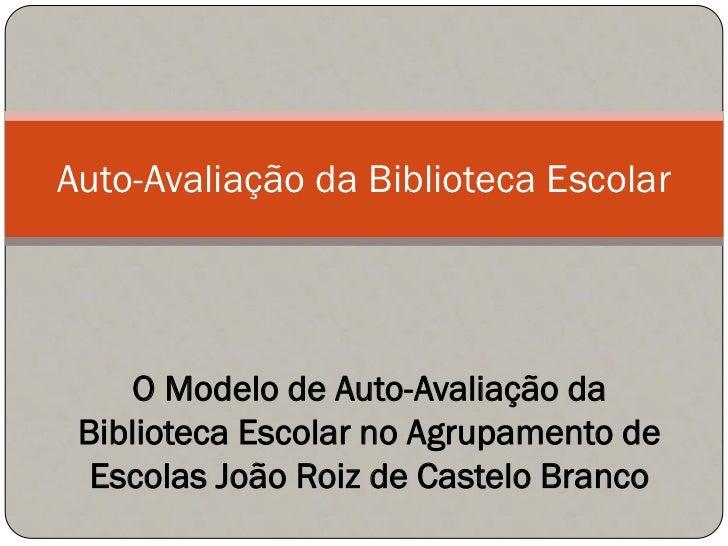 Auto-Avaliação da Biblioteca Escolar          O Modelo de Auto-Avaliação da  Biblioteca Escolar no Agrupamento de   Escola...