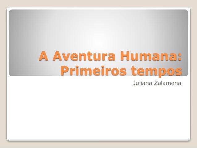 A Aventura Humana: Primeiros tempos Juliana Zalamena