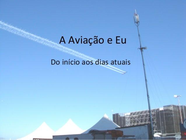 A Aviação e Eu Do início aos dias atuais