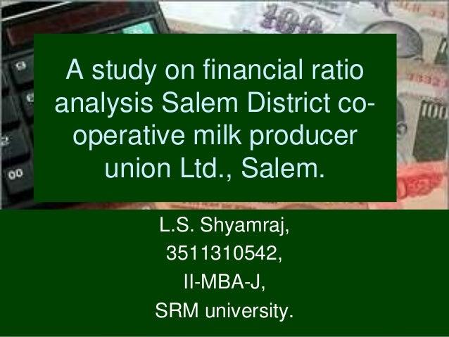 A study on financial ratio analysis Salem District co- operative milk producer union Ltd., Salem. L.S. Shyamraj, 351131054...