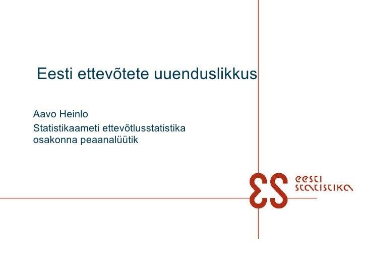 Eesti ettevõtete uuenduslikkus   Aavo Heinlo Statistikaameti ettevõtlusstatistika osakonna peaanalüütik