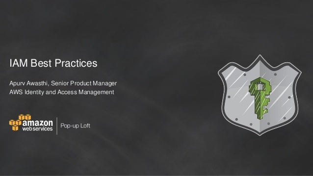 IAM Best Practices Apurv Awasthi, Senior Product Manager AWS Identity and Access Management