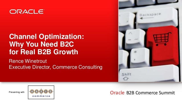 Channel Optimization:Why You Need B2Cfor Real B2B GrowthRence WinetroutExecutive Director, Commerce ConsultingPresenting w...