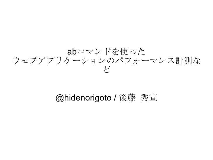 abコマンドを使った ウェブアプリケーションのパフォーマンス計測など @hidenorigoto / 後藤 秀宣