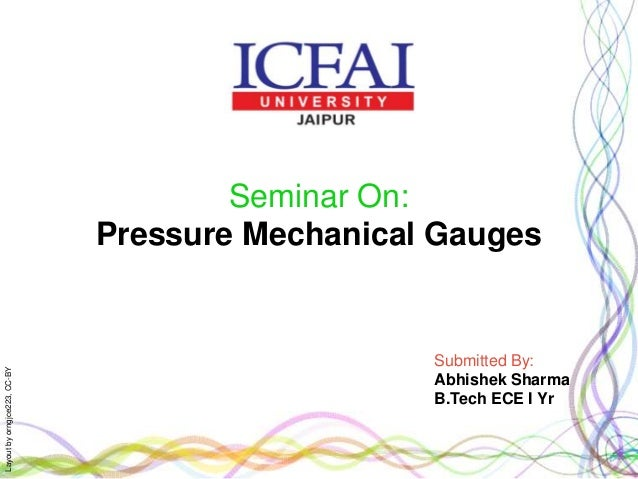 Layoutbyorngjce223,CC-BY Seminar On: Pressure Mechanical Gauges Submitted By: Abhishek Sharma B.Tech ECE I Yr