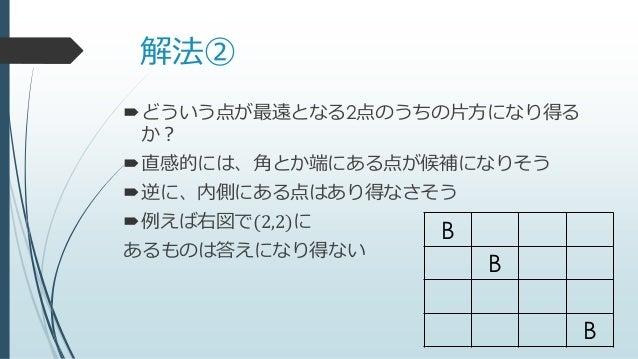 解法② どういう点が最遠となる2点のうちの片方になり得る か? 直感的には、角とか端にある点が候補になりそう 逆に、内側にある点はあり得なさそう 例えば右図で(2,2)に あるものは答えになり得ない B B B