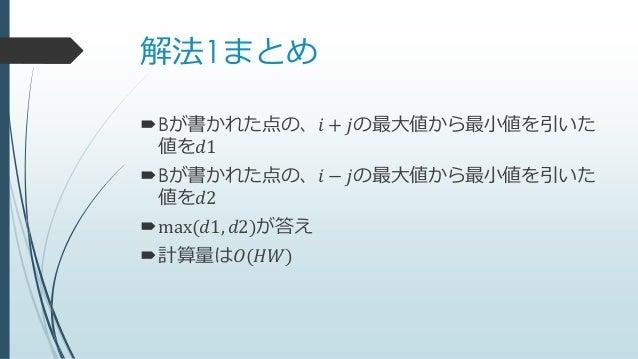 解法1まとめ Bが書かれた点の、𝑖 + 𝑗の最大値から最小値を引いた 値を𝑑1 Bが書かれた点の、𝑖 − 𝑗の最大値から最小値を引いた 値を𝑑2 max(𝑑1, 𝑑2)が答え 計算量は𝑂(𝐻𝑊)