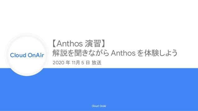 Cloud Onr Cloud OnAir Cloud OnAir 【Anthos 演習】 解説を聞きながら Anthos を体験しよう 2020 年 11月 5 日 放送