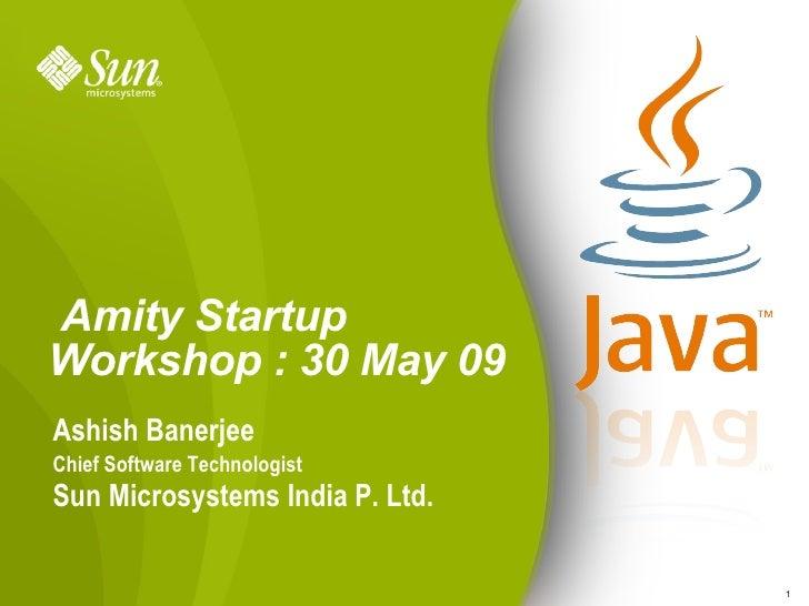 Amity Startup Workshop : 30 May 09 Ashish Banerjee Chief Software Technologist Sun Microsystems India P. Ltd.