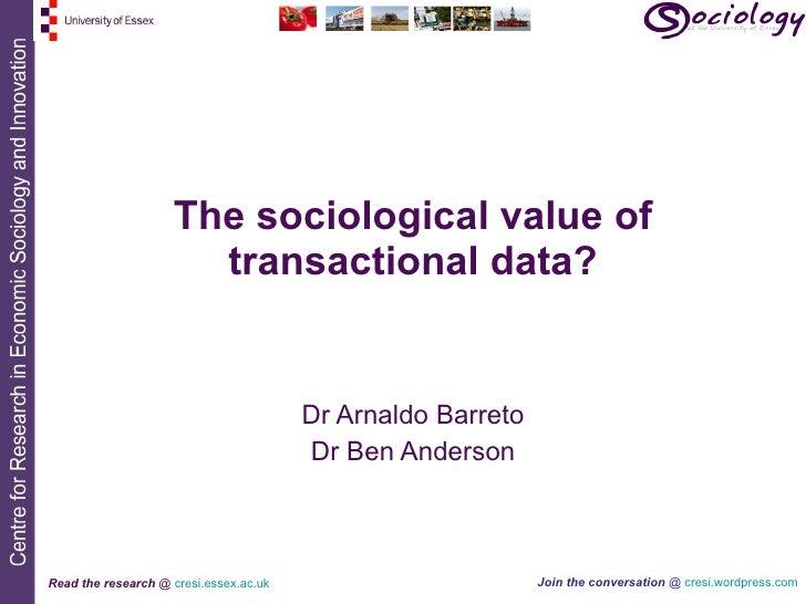 The sociological value of transactional data? Dr Arnaldo Barreto Dr Ben Anderson
