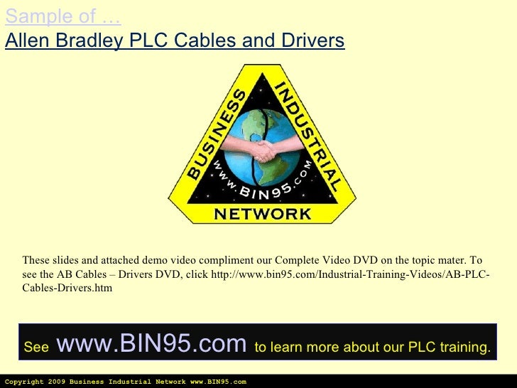Copyright 2009 Business Industrial Network www.BIN95.com Sample of … Allen Bradley PLC Cables and Drivers These slides and...