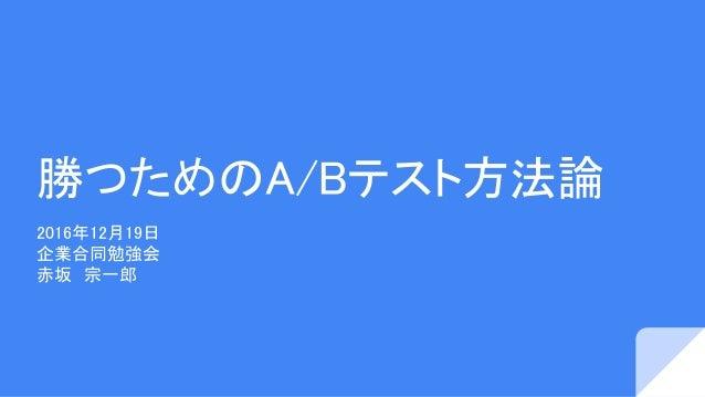 勝つためのA/Bテスト方法論 2016年12月19日 企業合同勉強会 赤坂 宗一郎