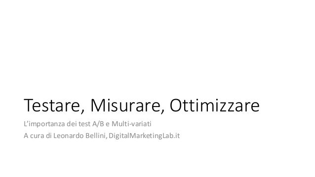 Testare,	Misurare,	Ottimizzare L'importanza	dei	test	A/B	e	Multi-variati A	cura	di	Leonardo	Bellini,	DigitalMarketingLab.it