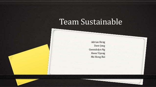 Team Sustainable Adrian Heng Dave Jong Gwendolyn Ng Kwee Yiyang Mo Hong Rui  1