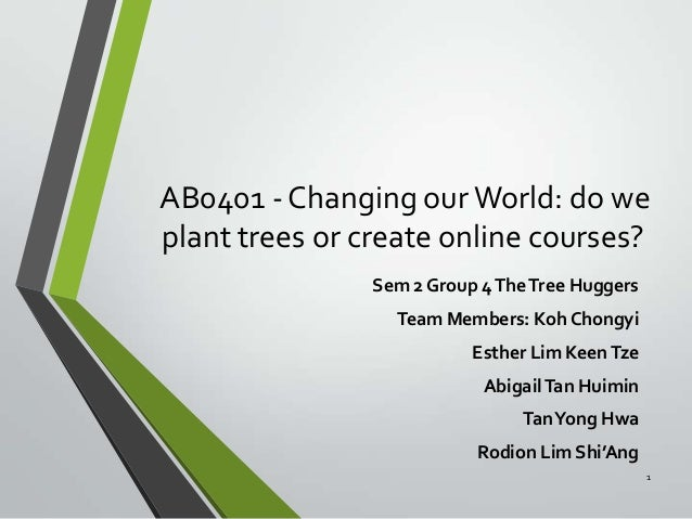 AB0401 - Changing our World: do we plant trees or create online courses? Sem 2 Group 4 The Tree Huggers Team Members: Koh ...