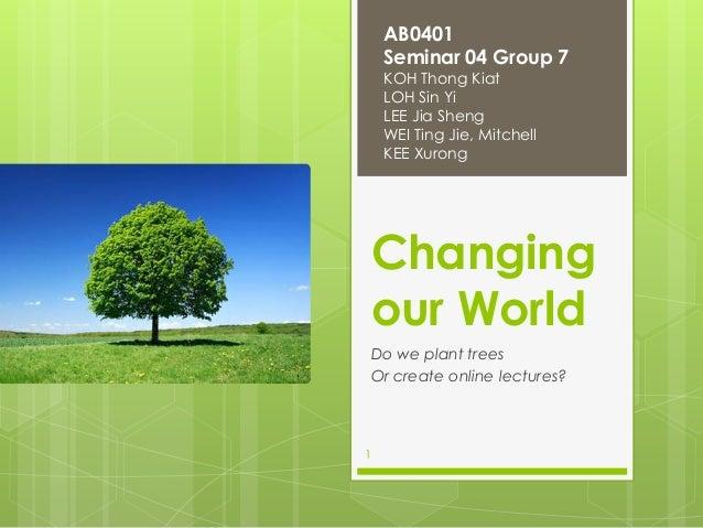 AB0401 Seminar 04 Group 7 KOH Thong Kiat LOH Sin Yi LEE Jia Sheng WEI Ting Jie, Mitchell KEE Xurong  Changing our World Do...