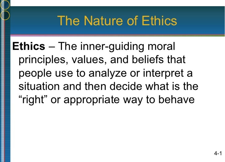 The Nature of EthicsEthics – The inner-guiding moral principles, values, and beliefs that people use to analyze or interpr...