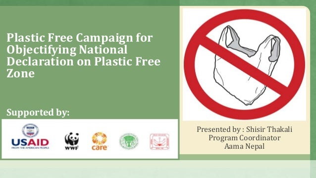 Plastic Free Campaign for Objectifying National Declaration on Plastic Free Zone Presented by : Shisir Thakali Program Coo...