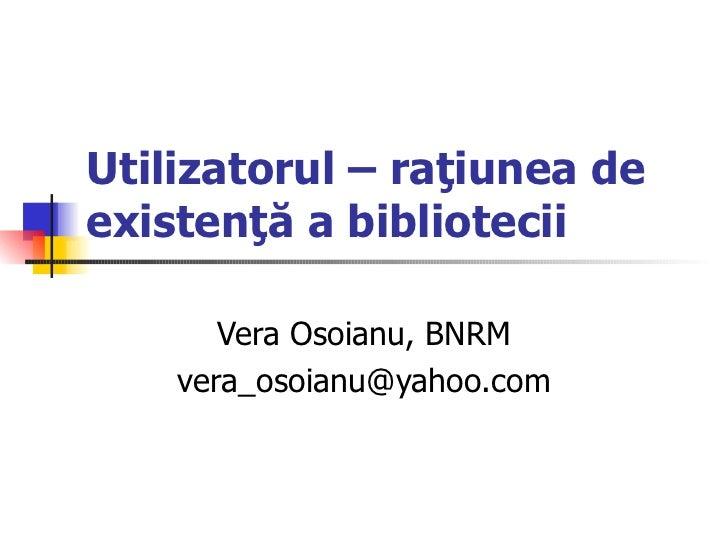 Utilizatorul – raţiunea deexistenţă a bibliotecii       Vera Osoianu, BNRM    vera_osoianu@yahoo.com